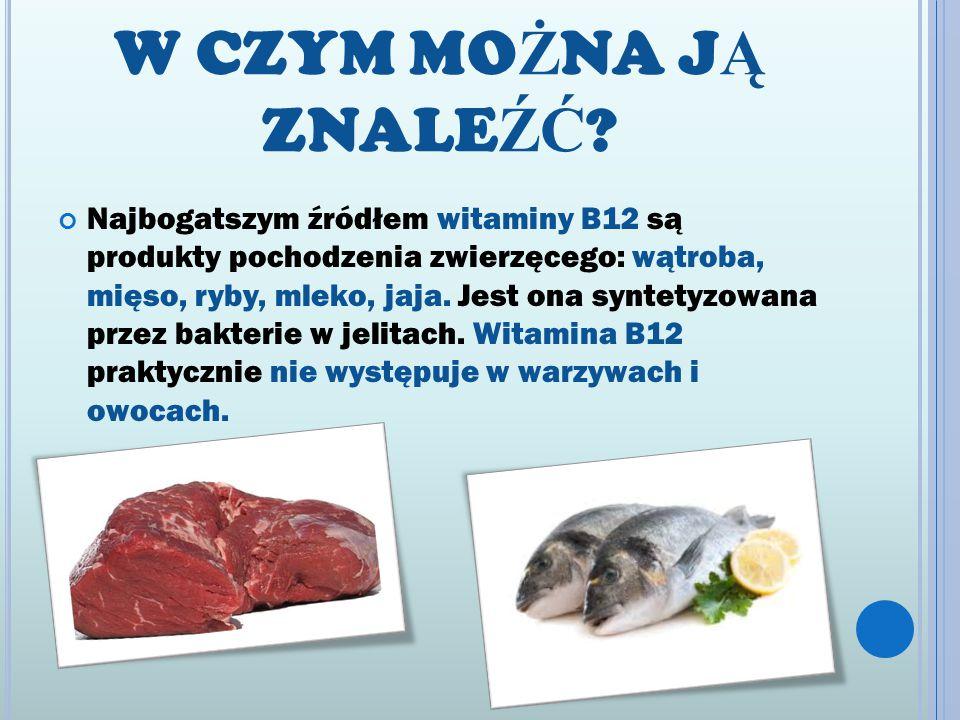W CZYM MO Ż NA J Ą ZNALE ŹĆ ? Najbogatszym źródłem witaminy B12 są produkty pochodzenia zwierzęcego: wątroba, mięso, ryby, mleko, jaja. Jest ona synte