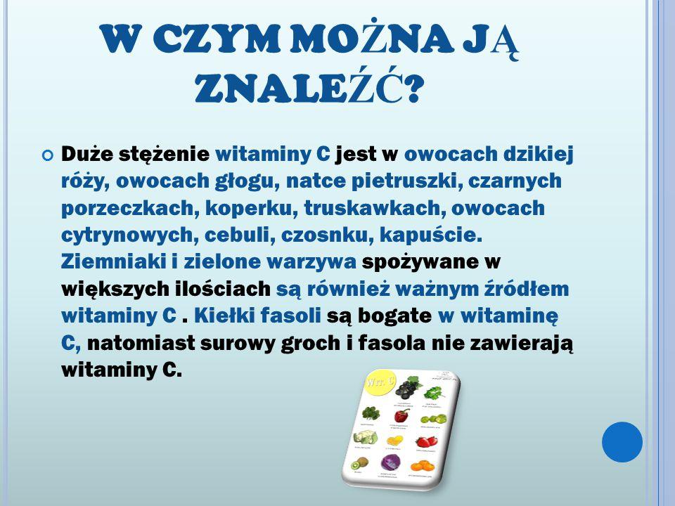 W CZYM MO Ż NA J Ą ZNALE ŹĆ ? Duże stężenie witaminy C jest w owocach dzikiej róży, owocach głogu, natce pietruszki, czarnych porzeczkach, koperku, tr