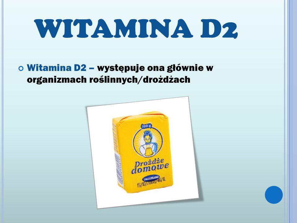 WITAMINA D2 Witamina D2 – występuje ona głównie w organizmach roślinnych/drożdżach