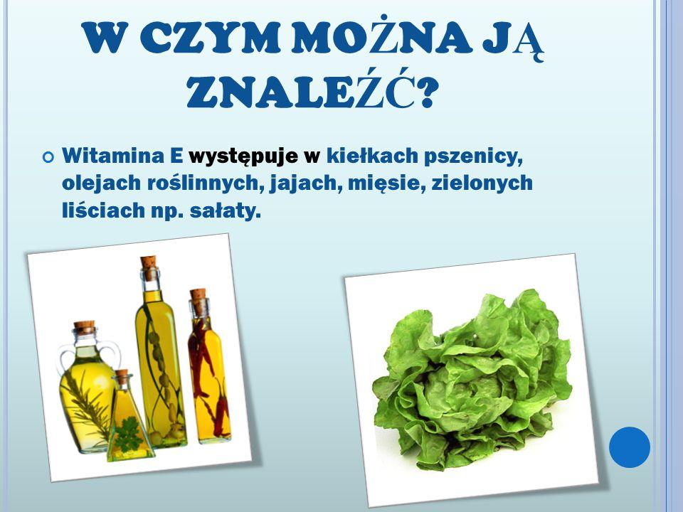 W CZYM MO Ż NA J Ą ZNALE ŹĆ ? Witamina E występuje w kiełkach pszenicy, olejach roślinnych, jajach, mięsie, zielonych liściach np. sałaty.