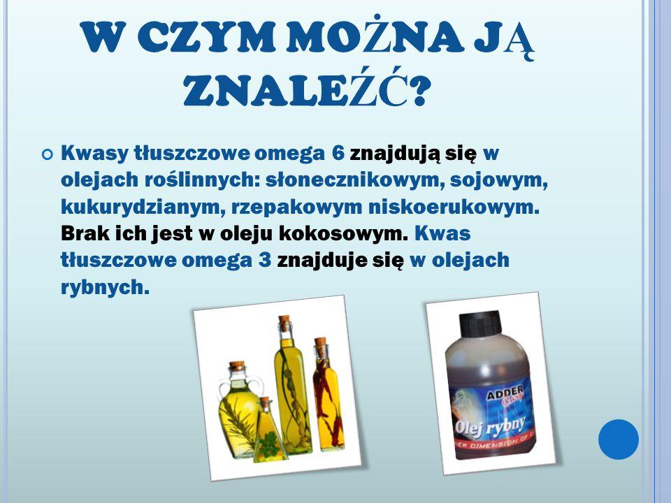 W CZYM MO Ż NA J Ą ZNALE ŹĆ ? Kwasy tłuszczowe omega 6 znajdują się w olejach roślinnych: słonecznikowym, sojowym, kukurydzianym, rzepakowym niskoeruk