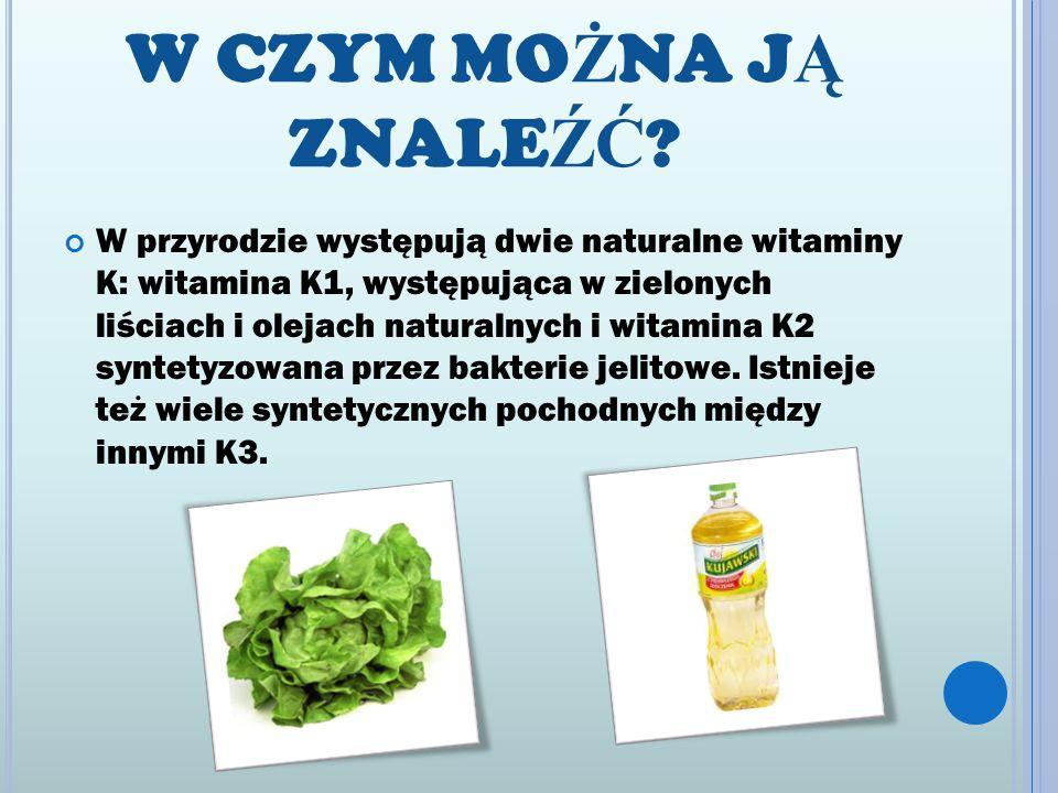 W CZYM MO Ż NA J Ą ZNALE ŹĆ ? W przyrodzie występują dwie naturalne witaminy K: witamina K1, występująca w zielonych liściach i olejach naturalnych i