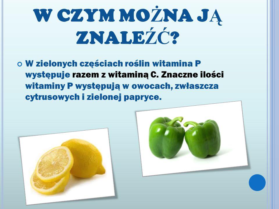 W CZYM MO Ż NA J Ą ZNALE ŹĆ ? W zielonych częściach roślin witamina P występuje razem z witaminą C. Znaczne ilości witaminy P występują w owocach, zwł