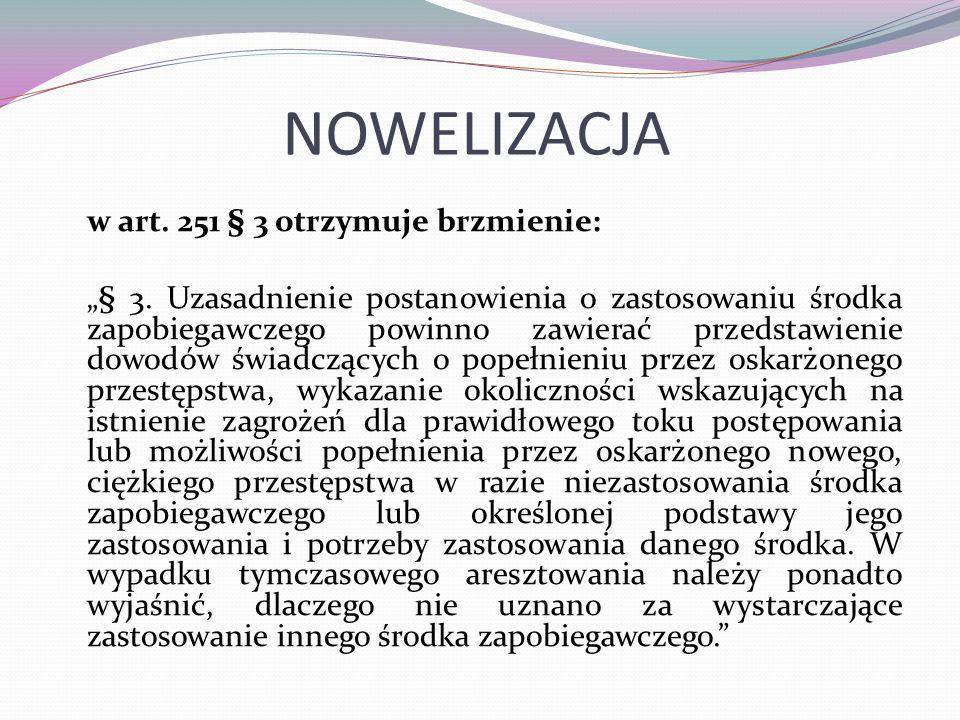 """NOWELIZACJA w art. 251 § 3 otrzymuje brzmienie: """"§ 3. Uzasadnienie postanowienia o zastosowaniu środka zapobiegawczego powinno zawierać przedstawienie"""