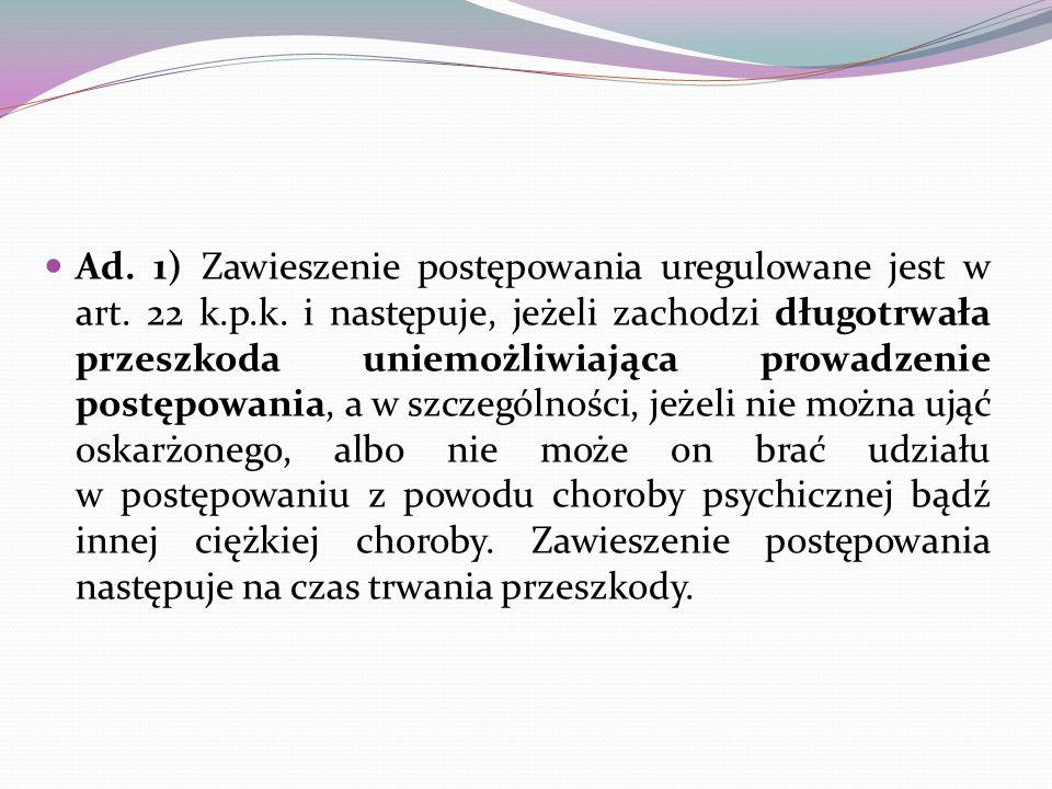 Ad. 1) Zawieszenie postępowania uregulowane jest w art. 22 k.p.k. i następuje, jeżeli zachodzi długotrwała przeszkoda uniemożliwiająca prowadzenie pos
