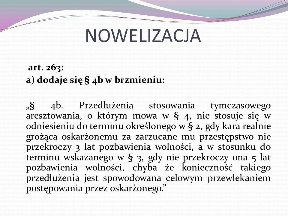 """NOWELIZACJA art. 263: a) dodaje się § 4b w brzmieniu: """"§ 4b. Przedłużenia stosowania tymczasowego aresztowania, o którym mowa w § 4, nie stosuje się w"""