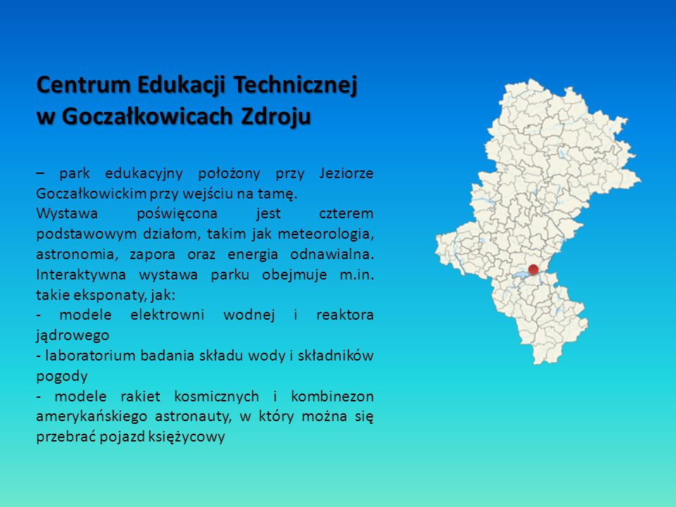 Centrum Edukacji Technicznej w Goczałkowicach Zdroju – park edukacyjny położony przy Jeziorze Goczałkowickim przy wejściu na tamę. Wystawa poświęcona