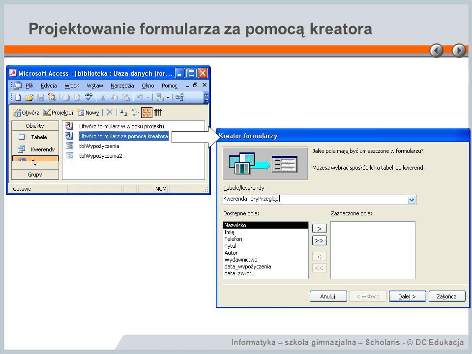 Informatyka – szkoła gimnazjalna – Scholaris - © DC Edukacja Projektowanie formularza za pomocą kreatora
