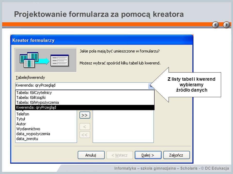 Informatyka – szkoła gimnazjalna – Scholaris - © DC Edukacja Projektowanie formularza za pomocą kreatora Z listy tabel i kwerend wybieramy źródło danych