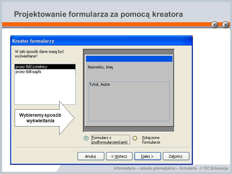 Informatyka – szkoła gimnazjalna – Scholaris - © DC Edukacja Projektowanie formularza za pomocą kreatora Wybieramy sposób wyświetlania