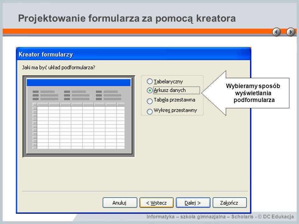 Informatyka – szkoła gimnazjalna – Scholaris - © DC Edukacja Projektowanie formularza za pomocą kreatora Wybieramy sposób wyświetlania podformularza