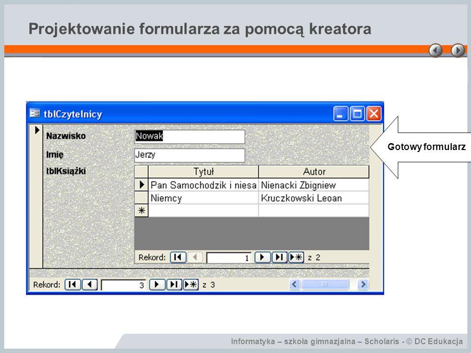 Informatyka – szkoła gimnazjalna – Scholaris - © DC Edukacja Projektowanie formularza za pomocą kreatora Gotowy formularz