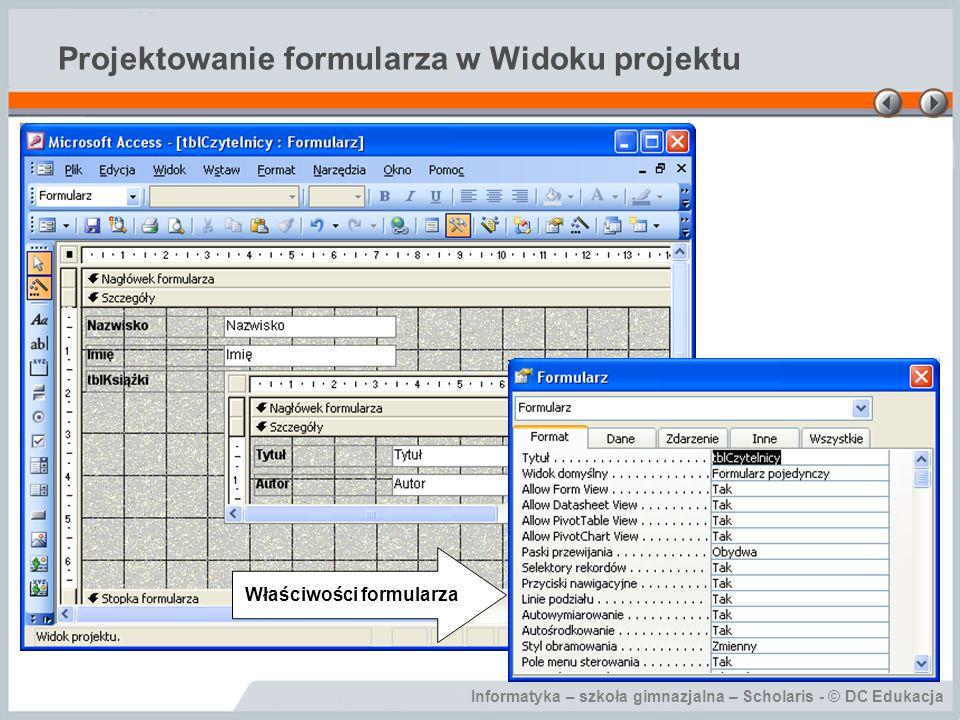 Informatyka – szkoła gimnazjalna – Scholaris - © DC Edukacja Projektowanie formularza w Widoku projektu Właściwości formularza