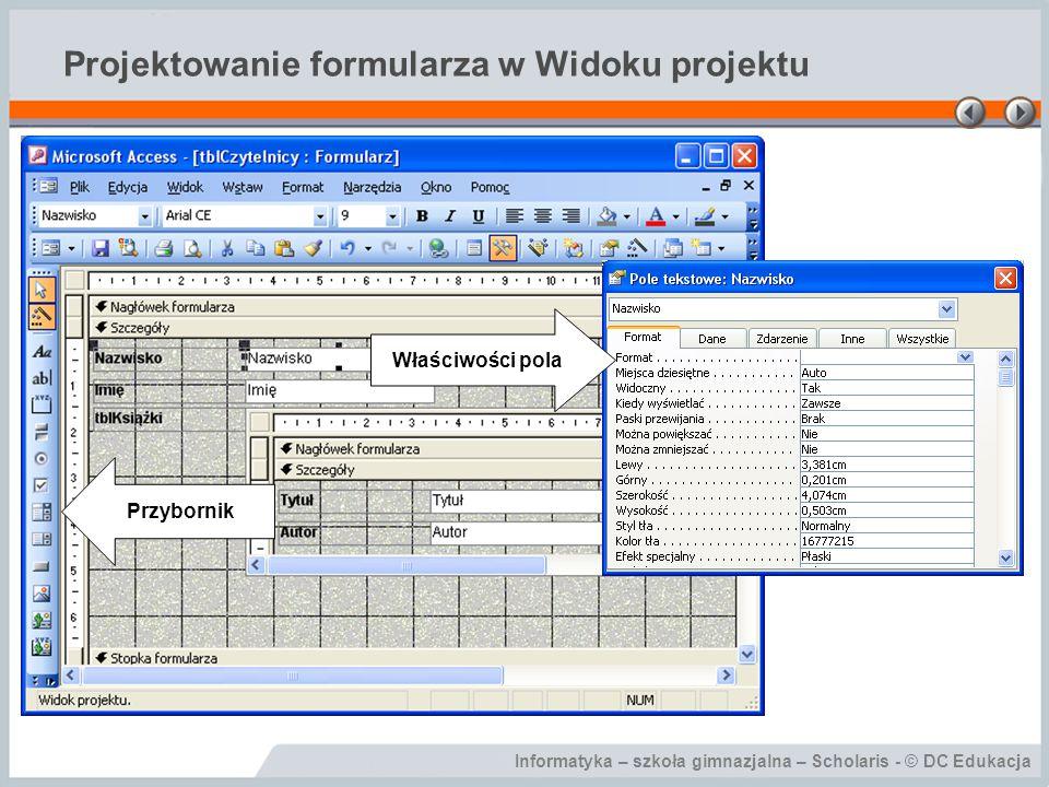 Informatyka – szkoła gimnazjalna – Scholaris - © DC Edukacja Projektowanie formularza w Widoku projektu Właściwości pola Przybornik