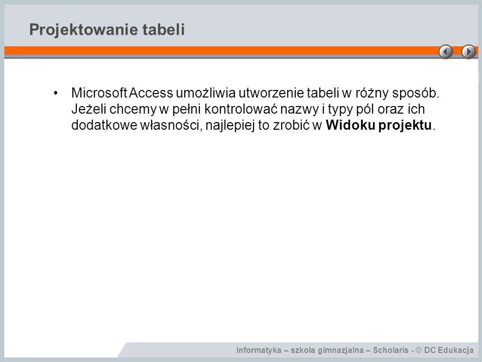 Informatyka – szkoła gimnazjalna – Scholaris - © DC Edukacja Projektowanie tabeli Microsoft Access umożliwia utworzenie tabeli w różny sposób.
