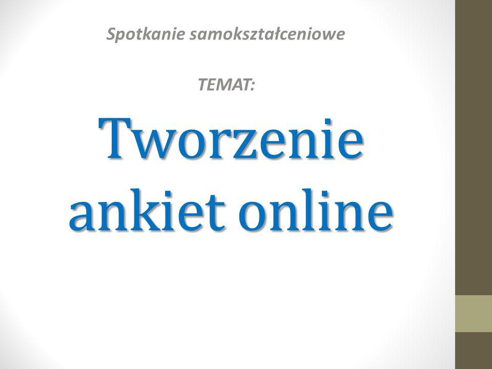 Tworzenie ankiet online Spotkanie samokształceniowe TEMAT: