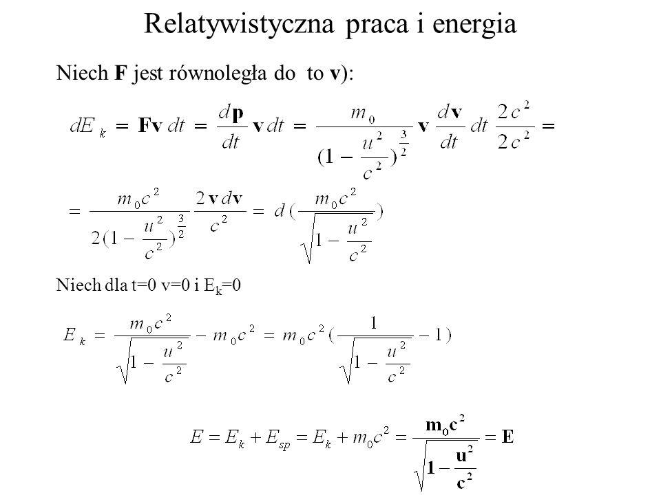 Relatywistyczna praca i energia Niech F jest równoległa do to v): Niech dla t=0 v=0 i E k =0
