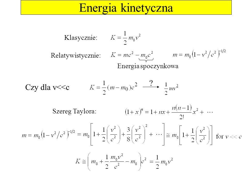 Energia kinetyczna Klasycznie: Energia spoczynkowa Szereg Taylora: Relatywistycznie: Czy dla v<<c ?