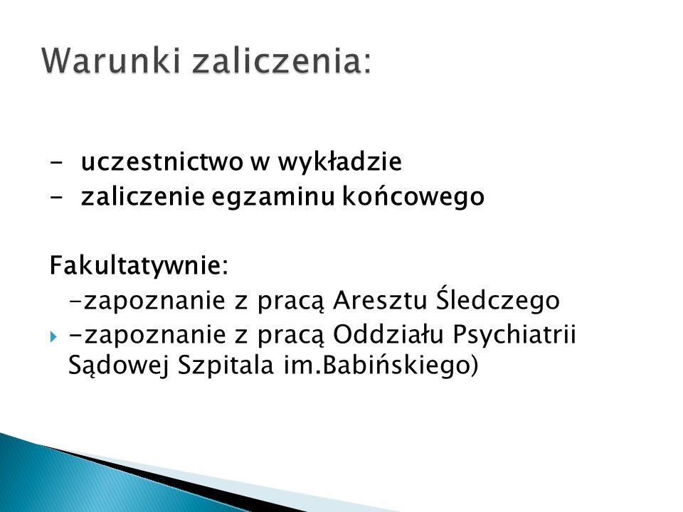 - uczestnictwo w wykładzie - zaliczenie egzaminu końcowego Fakultatywnie: -zapoznanie z pracą Aresztu Śledczego  -zapoznanie z pracą Oddziału Psychia