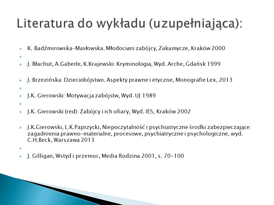 K. Badźmirowska-Masłowska. Młodociani zabójcy, Zakamycze, Kraków 2000   J. Błachut, A.Gaberle, K.Krajewski: Kryminologia, Wyd. Arche, Gdańsk 1999