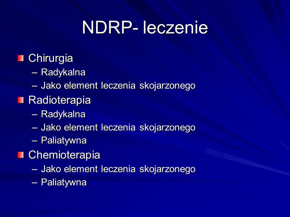 NDRP- leczenie Chirurgia –Radykalna –Jako element leczenia skojarzonego Radioterapia –Radykalna –Jako element leczenia skojarzonego –Paliatywna Chemio