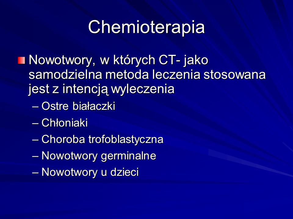 Chemioterapia Nowotwory, w których CT- jako samodzielna metoda leczenia stosowana jest z intencją wyleczenia –Ostre białaczki –Chłoniaki –Choroba trof