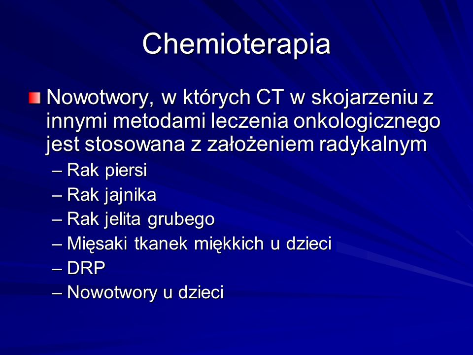 Chemioterapia Nowotwory, w których CT w skojarzeniu z innymi metodami leczenia onkologicznego jest stosowana z założeniem radykalnym –Rak piersi –Rak