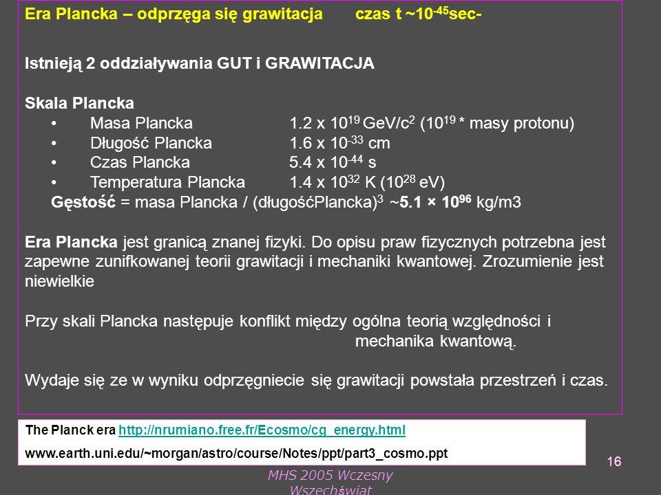 MHS 2005 Wczesny Wszechświat 16 Era Plancka – odprzęga się grawitacja czas t ~10 -45 sec- Istnieją 2 oddziaływania GUT i GRAWITACJA Skala Plancka Masa Plancka 1.2 x 10 19 GeV/c 2 (10 19 * masy protonu) Długość Plancka 1.6 x 10 -33 cm Czas Plancka5.4 x 10 -44 s Temperatura Plancka 1.4 x 10 32 K (10 28 eV) Gęstość = masa Plancka / (długośćPlancka) 3 ~5.1 × 10 96 kg/m3 Era Plancka jest granicą znanej fizyki.