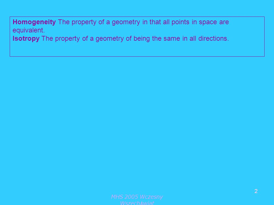 MHS 2005 Wczesny Wszechświat 2 Homogeneity The property of a geometry in that all points in space are equivalent.