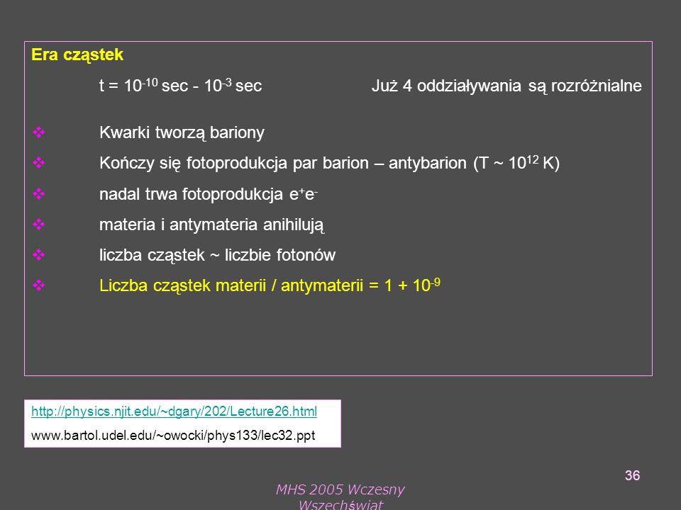 MHS 2005 Wczesny Wszechświat 36 Era cząstek t = 10 -10 sec - 10 -3 sec Już 4 oddziaływania są rozróżnialne  Kwarki tworzą bariony  Kończy się fotoprodukcja par barion – antybarion (T ~ 10 12 K)  nadal trwa fotoprodukcja e + e -  materia i antymateria anihilują  liczba cząstek ~ liczbie fotonów  Liczba cząstek materii / antymaterii = 1 + 10 -9 http://physics.njit.edu/~dgary/202/Lecture26.html www.bartol.udel.edu/~owocki/phys133/lec32.ppt