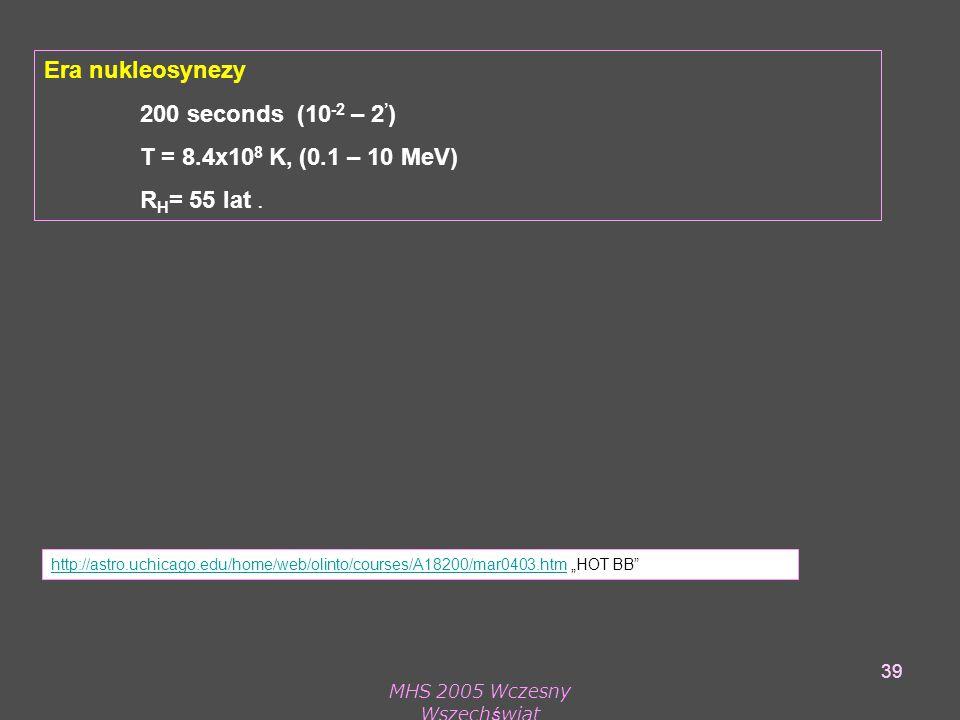 MHS 2005 Wczesny Wszechświat 39 Era nukleosynezy 200 seconds (10 -2 – 2 ' ) T = 8.4x10 8 K, (0.1 – 10 MeV) R H = 55 lat.