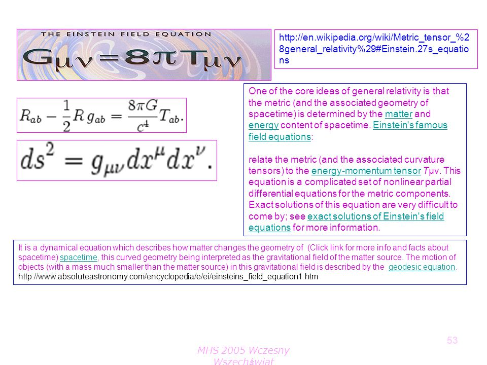 MHS 2005 Wczesny Wszechświat 53 http://en.wikipedia.org/wiki/Metric_tensor_%2 8general_relativity%29#Einstein.27s_equatio ns One of the core ideas of
