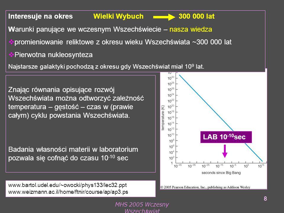 MHS 2005 Wczesny Wszechświat 8 Znając równania opisujące rozwój Wszechświata można odtworzyć zależność temperatura – gęstość – czas w (prawie całym) cyklu powstania Wszechświata.