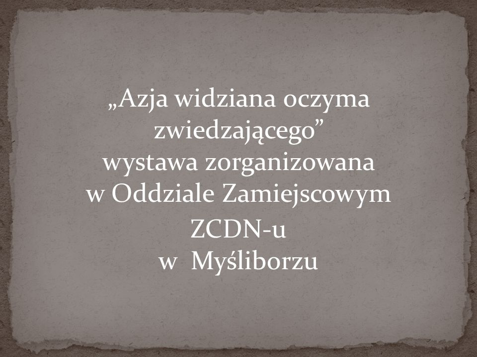 """""""Azja widziana oczyma zwiedzającego wystawa zorganizowana w Oddziale Zamiejscowym ZCDN-u w Myśliborzu"""