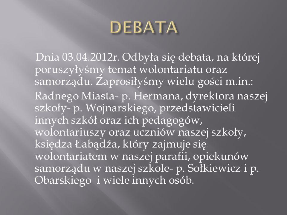 Dnia 03.04.2012r. Odbyła się debata, na której poruszyłyśmy temat wolontariatu oraz samorządu. Zaprosiłyśmy wielu gości m.in.: Radnego Miasta- p. Herm