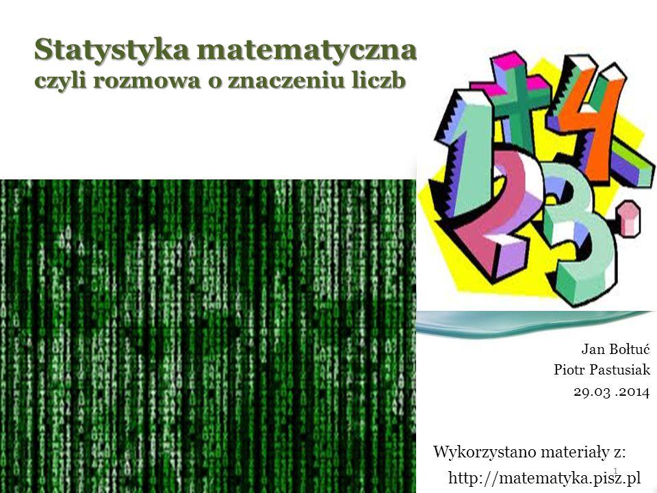 Statystyka matematyczna czyli rozmowa o znaczeniu liczb Jan Bołtuć Piotr Pastusiak 29.03.2014 1 http://matematyka.pisz.pl Wykorzystano materiały z: