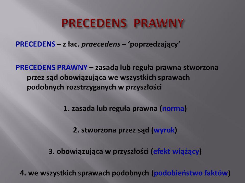 PRECEDENS – z łac. praecedens – 'poprzedzający' PRECEDENS PRAWNY – zasada lub reguła prawna stworzona przez sąd obowiązująca we wszystkich sprawach po