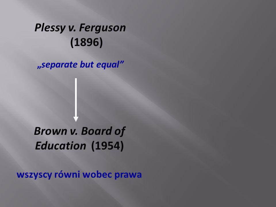 "Plessy v. Ferguson (1896) ""separate but equal"" Brown v. Board of Education (1954) wszyscy równi wobec prawa"