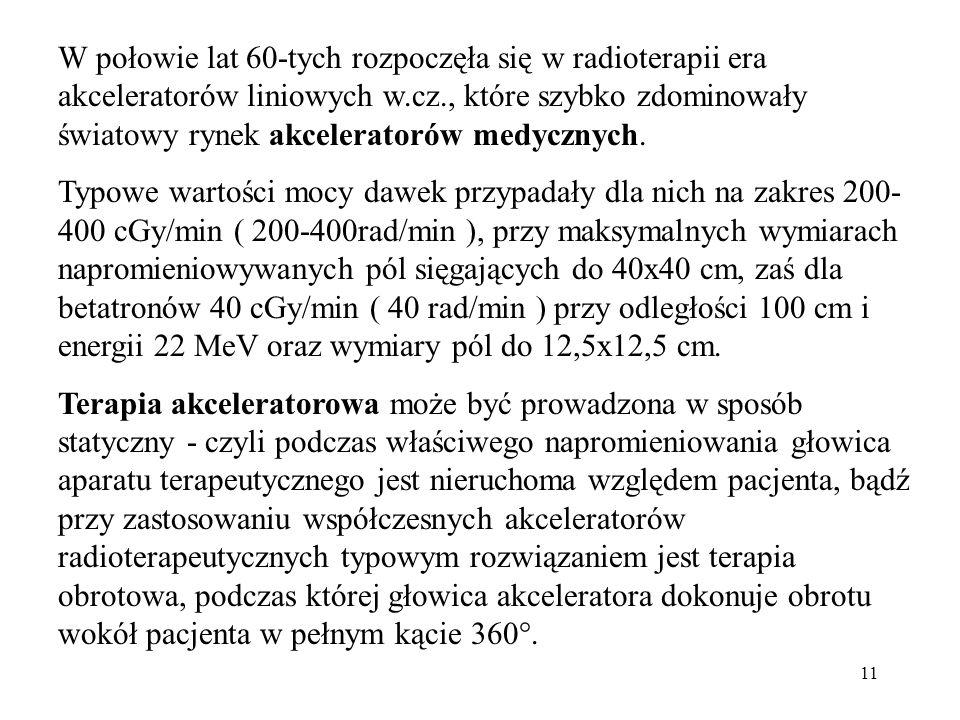 11 W połowie lat 60-tych rozpoczęła się w radioterapii era akceleratorów liniowych w.cz., które szybko zdominowały światowy rynek akceleratorów medycz