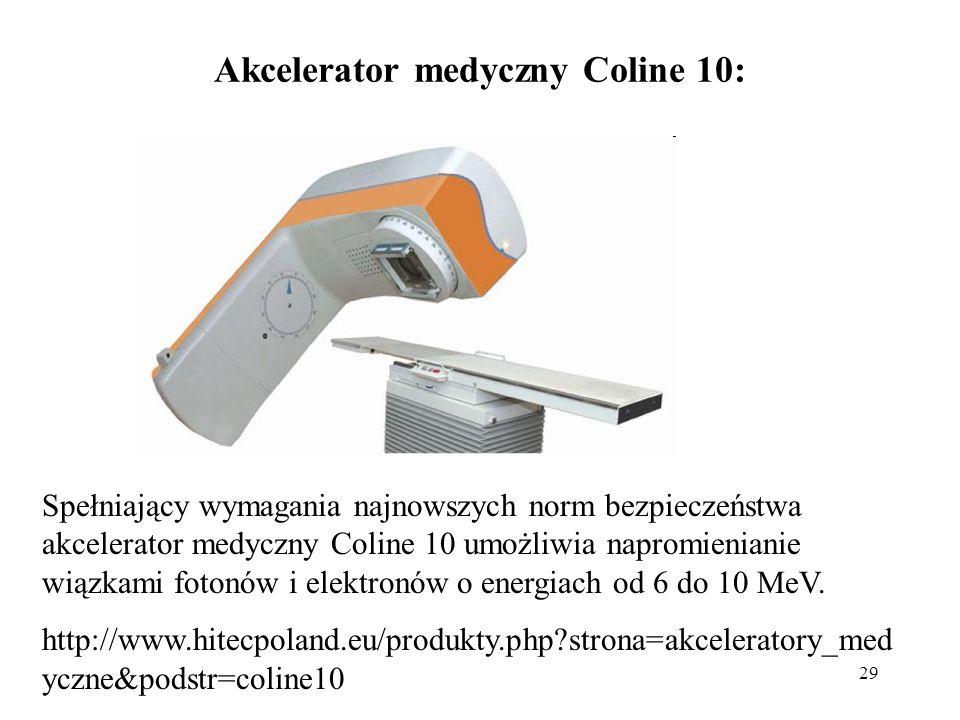 29 Akcelerator medyczny Coline 10: Spełniający wymagania najnowszych norm bezpieczeństwa akcelerator medyczny Coline 10 umożliwia napromienianie wiązkami fotonów i elektronów o energiach od 6 do 10 MeV.