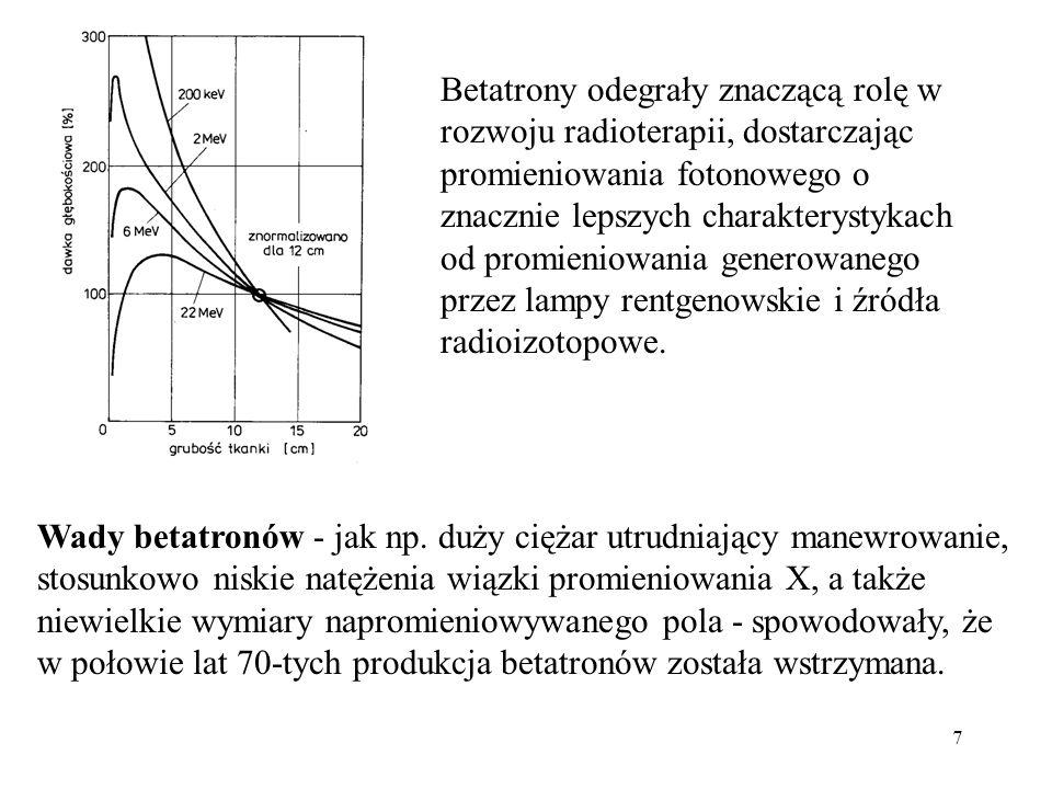 7 Betatrony odegrały znaczącą rolę w rozwoju radioterapii, dostarczając promieniowania fotonowego o znacznie lepszych charakterystykach od promieniowania generowanego przez lampy rentgenowskie i źródła radioizotopowe.