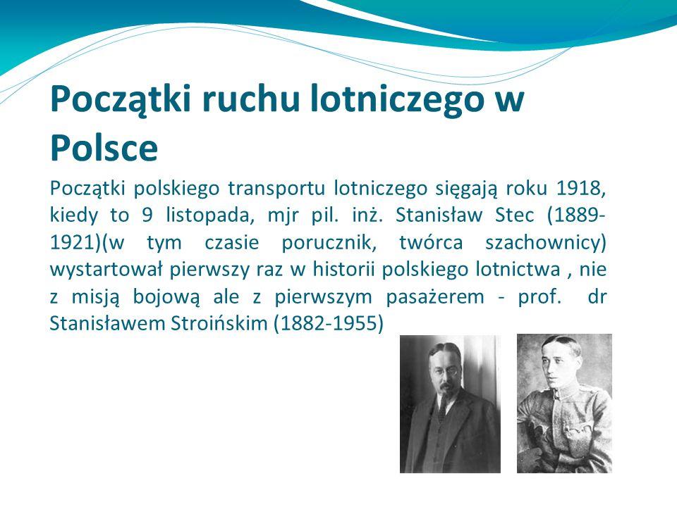 Początki ruchu lotniczego w Polsce Początki polskiego transportu lotniczego sięgają roku 1918, kiedy to 9 listopada, mjr pil. inż. Stanisław Stec (188