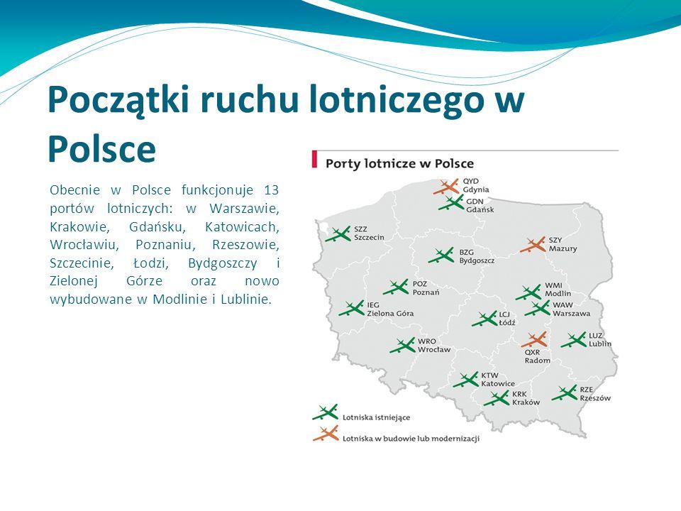 Początki ruchu lotniczego w Polsce Obecnie w Polsce funkcjonuje 13 portów lotniczych: w Warszawie, Krakowie, Gdańsku, Katowicach, Wrocławiu, Poznaniu,