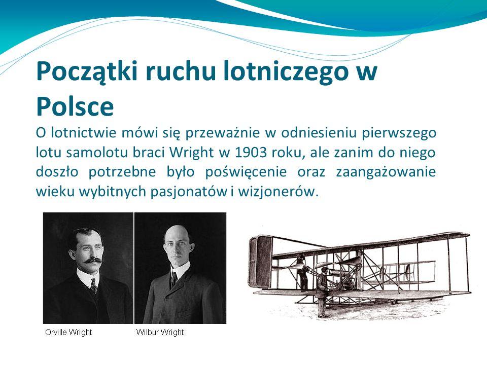 Początki ruchu lotniczego w Polsce O lotnictwie mówi się przeważnie w odniesieniu pierwszego lotu samolotu braci Wright w 1903 roku, ale zanim do nieg
