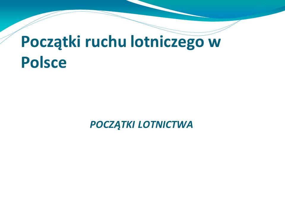Początki ruchu lotniczego w Polsce POCZĄTKI LOTNICTWA