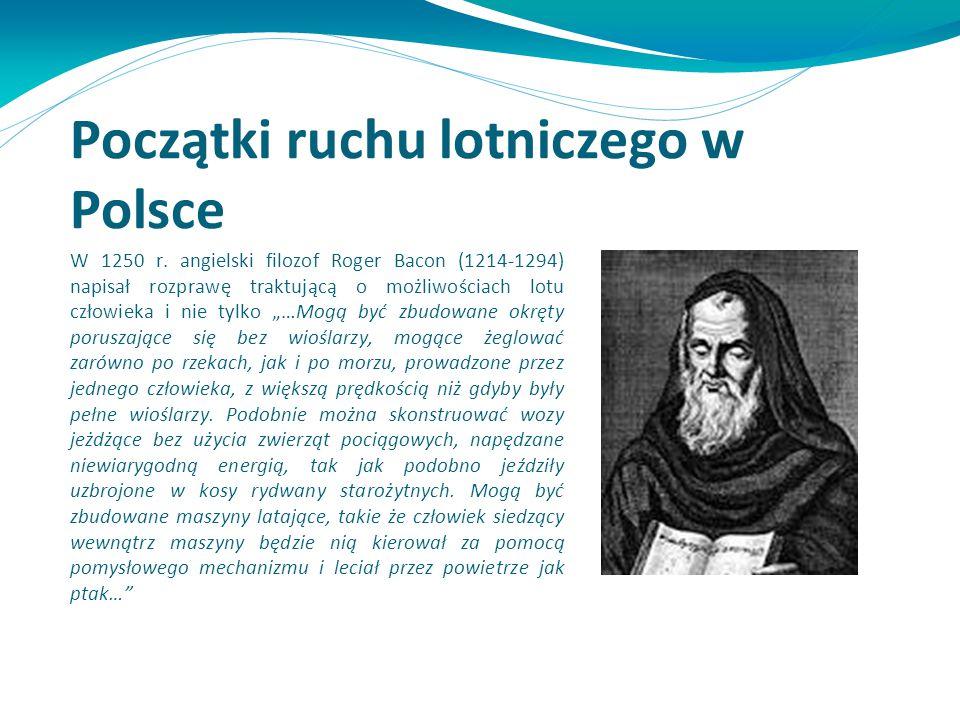 Początki ruchu lotniczego w Polsce W 1250 r. angielski filozof Roger Bacon (1214-1294) napisał rozprawę traktującą o możliwościach lotu człowieka i ni