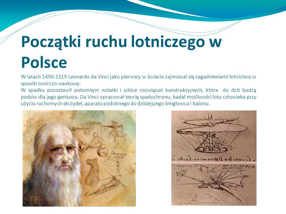 Początki ruchu lotniczego w Polsce W latach 1490-1519 Leonardo da Vinci jako pierwszy w świecie zajmował się zagadnieniami lotnictwa w sposób twórczo-