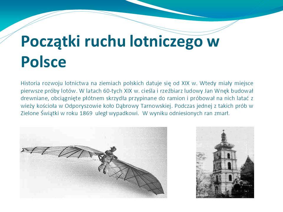 Początki ruchu lotniczego w Polsce Historia rozwoju lotnictwa na ziemiach polskich datuje się od XIX w. Wtedy miały miejsce pierwsze próby lotów. W la