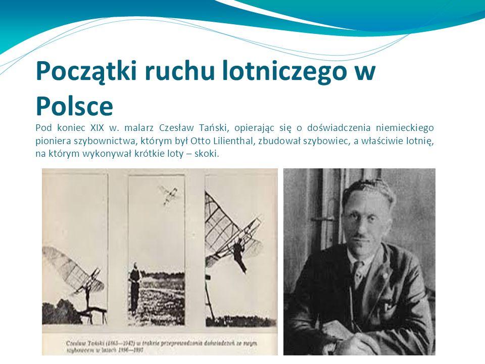 Początki ruchu lotniczego w Polsce Pod koniec XIX w. malarz Czesław Tański, opierając się o doświadczenia niemieckiego pioniera szybownictwa, którym b