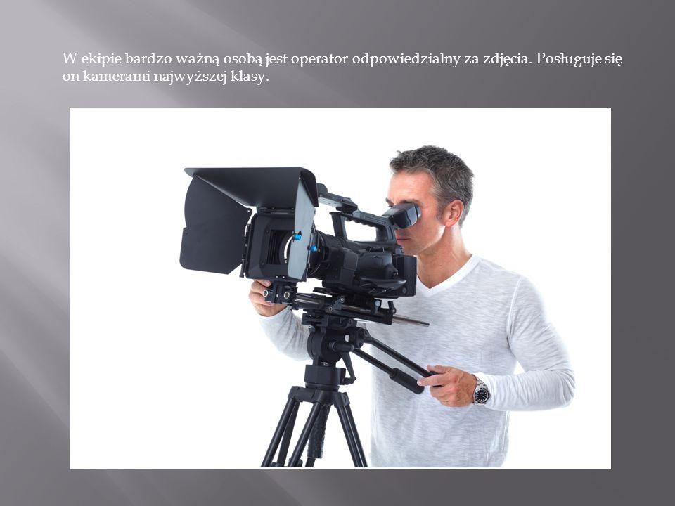 W ekipie bardzo ważną osobą jest operator odpowiedzialny za zdjęcia. Posługuje się on kamerami najwyższej klasy.